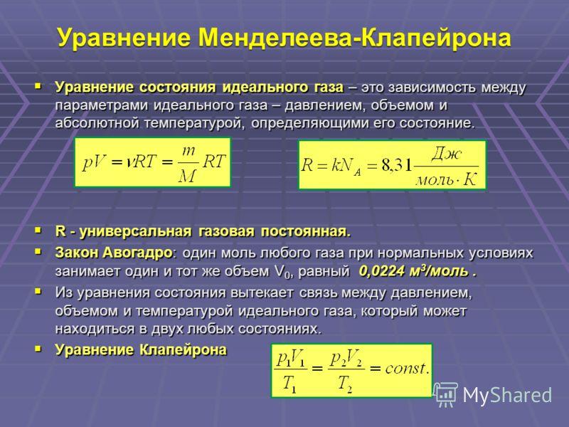 Уравнение Менделеева-Клапейрона Уравнение состояния идеального газа – это зависимость между параметрами идеального газа – давлением, объемом и абсолютной температурой, определяющими его состояние. Уравнение состояния идеального газа – это зависимость
