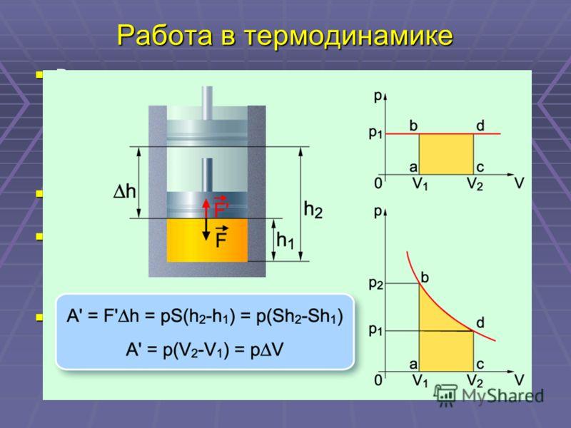 Работа в термодинамике В термодинамике, в отличие от механики, рассматривается не движение тела как целого, а лишь перемещение частей макроскопического тела относительно друг друга. В результате меняется объем тела, а его скорость остается равной нул
