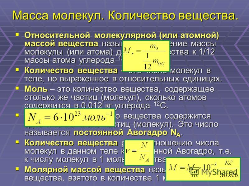 Масса молекул. Количество вещества. Относительной молекулярной (или атомной) массой вещества называют отношение массы молекулы (или атома) данного вещества к 1/12 массы атома углерода 12 С. Относительной молекулярной (или атомной) массой вещества наз