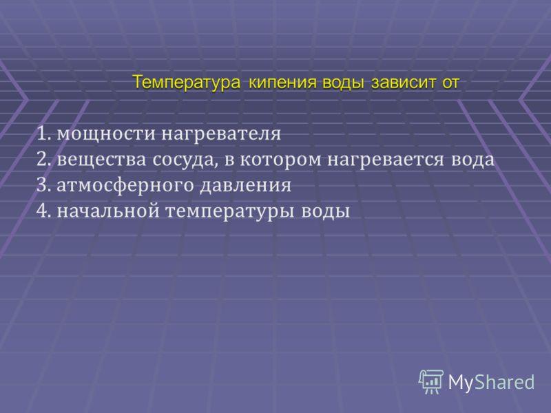 1.мощности нагревателя 2.вещества сосуда, в котором нагревается вода 3.атмосферного давления 4.начальной температуры воды