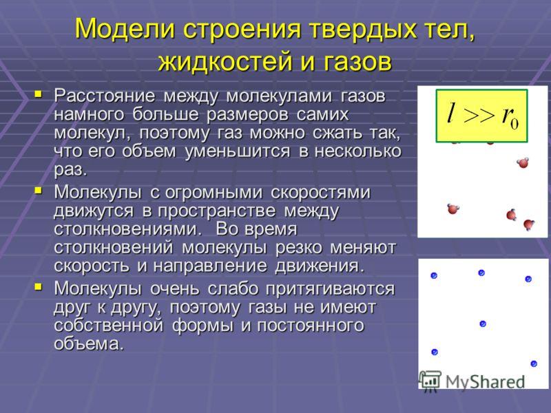 Модели строения твердых тел, жидкостей и газов Расстояние между молекулами газов намного больше размеров самих молекул, поэтому газ можно сжать так, что его объем уменьшится в несколько раз. Расстояние между молекулами газов намного больше размеров с