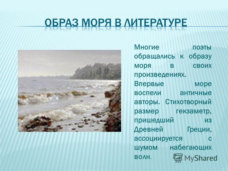 Многие поэты обращались к образу моря в своих произведениях. Впервые море воспели античные авторы. Стихотворный размер гекзаметр, пришедший из Древней Греции, ассоциируется с шумом набегающих волн.
