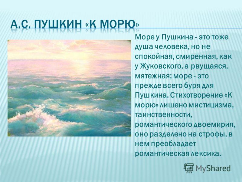 Море у Пушкина - это тоже душа человека, но не спокойная, смиренная, как у Жуковского, а рвущаяся, мятежная; море - это прежде всего буря для Пушкина. Стихотворение «К морю» лишено мистицизма, таинственности, романтического двоемирия, оно разделено н