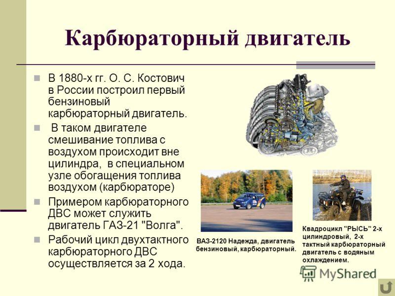 7 Карбюраторный двигатель В 1880-х гг. О. С. Костович в России построил первый бензиновый карбюраторный двигатель. В таком двигателе смешивание топлива с воздухом происходит вне цилиндра, в специальном узле обогащения топлива воздухом (карбюраторе) П
