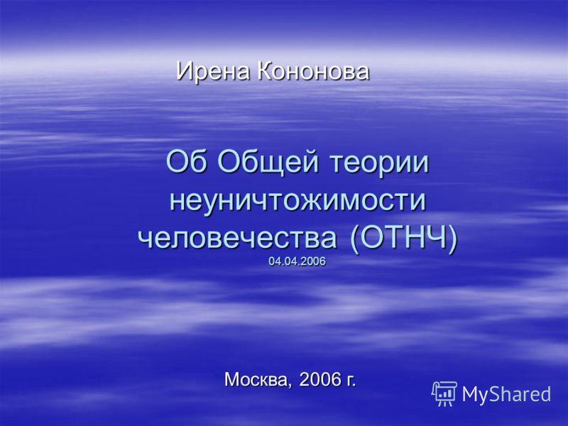 Об Общей теории неуничтожимости человечества (ОТНЧ) 04.04.2006 Ирена Кононова Москва, 2006 г.
