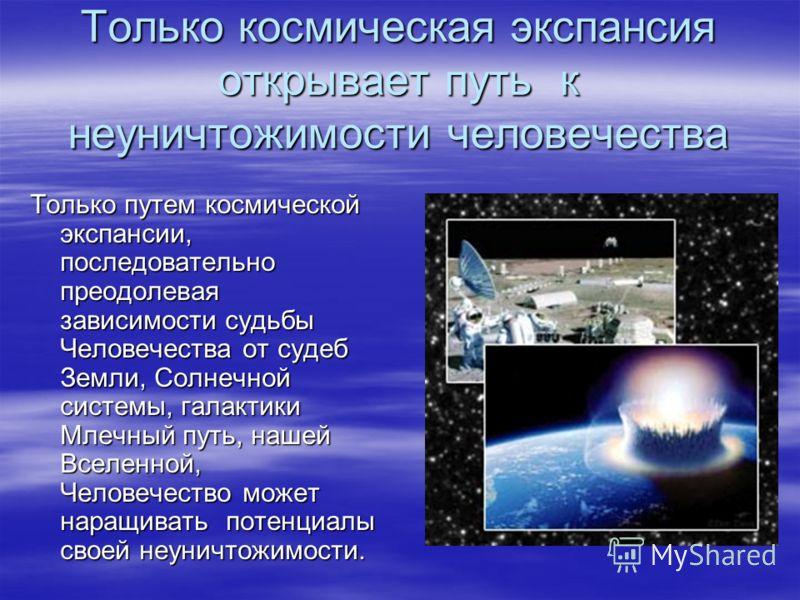 Только космическая экспансия открывает путь к неуничтожимости человечества Только путем космической экспансии, последовательно преодолевая зависимости судьбы Человечества от судеб Земли, Солнечной системы, галактики Млечный путь, нашей Вселенной, Чел