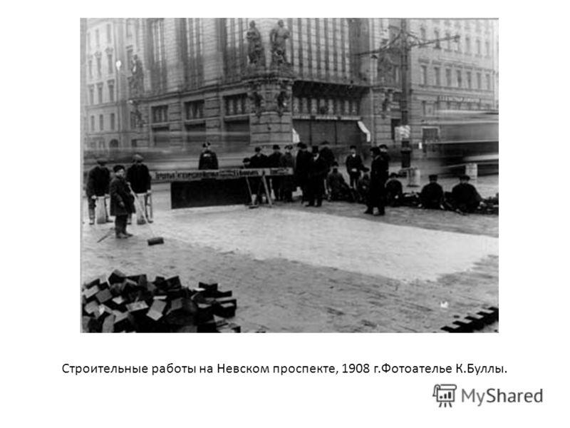 Строительные работы на Невском проспекте, 1908 г.Фотоателье К.Буллы.