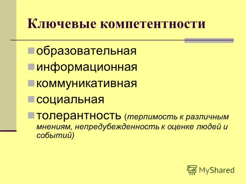 Ключевые компетентности образовательная информационная коммуникативная социальная толерантность (терпимость к различным мнениям, непредубежденность к оценке людей и событий)