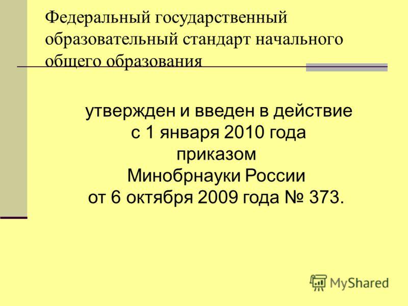 утвержден и введен в действие с 1 января 2010 года приказом Минобрнауки России от 6 октября 2009 года 373. Федеральный государственный образовательный стандарт начального общего образования