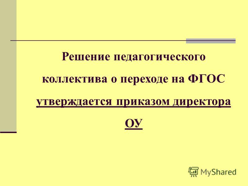 Решение педагогического коллектива о переходе на ФГОС утверждается приказом директора ОУ