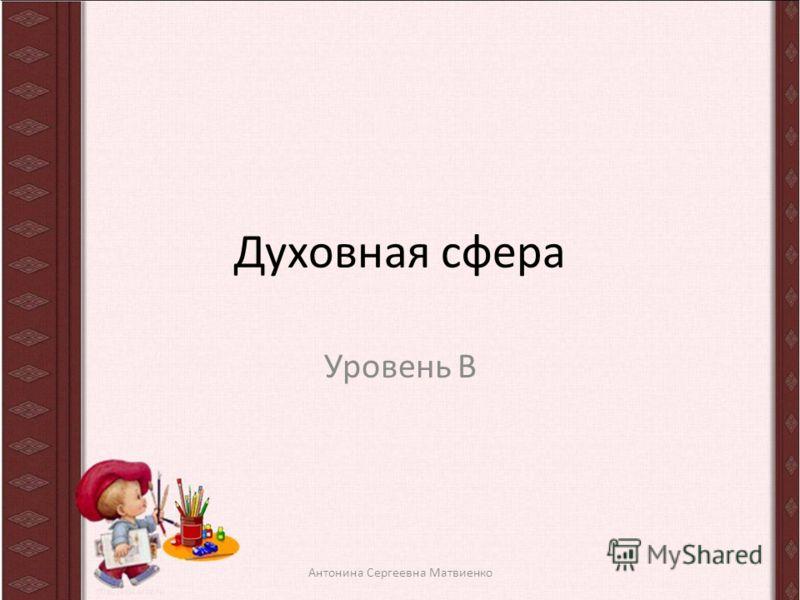Духовная сфера Уровень В Антонина Сергеевна Матвиенко