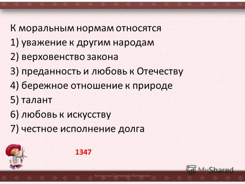 К моральным нормам относятся 1) уважение к другим народам 2) верховенство закона 3) преданность и любовь к Отечеству 4) бережное отношение к природе 5) талант 6) любовь к искусству 7) честное исполнение долга Антонина Сергеевна Матвиенко 1347