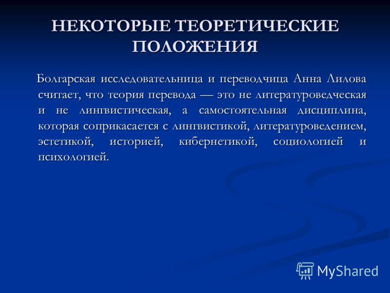 НЕКОТОРЫЕ ТЕОРЕТИЧЕСКИЕ ПОЛОЖЕНИЯ Болгарская исследовательница и переводчица Анна Лилова считает, что теория перевода это не литературоведческая и не лингвистическая, а самостоятельная дисциплина, которая соприкасается с лингвистикой, литературоведен