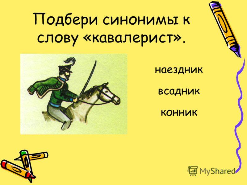 Подбери синонимы к слову «кавалерист». наездник всадник конник
