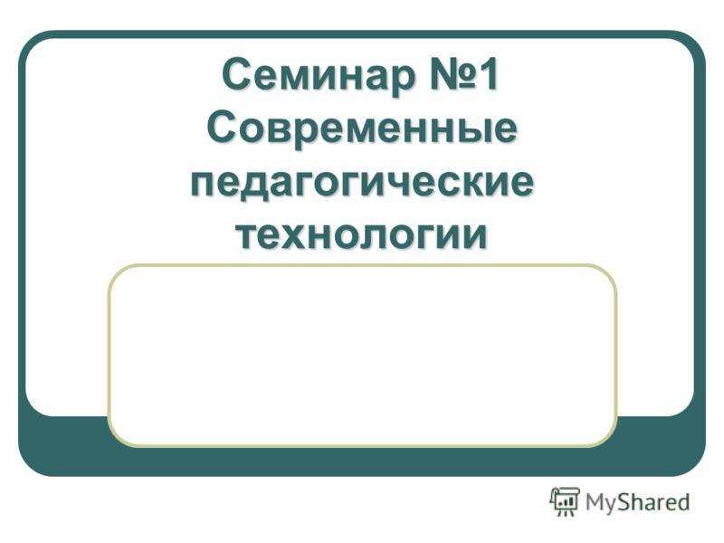 Семинар 1 Современныепедагогическиетехнологии