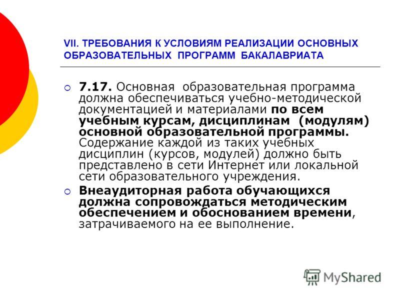 VII. ТРЕБОВАНИЯ К УСЛОВИЯМ РЕАЛИЗАЦИИ ОСНОВНЫХ ОБРАЗОВАТЕЛЬНЫХ ПРОГРАММ БАКАЛАВРИАТА 7.17. Основная образовательная программа должна обеспечиваться учебно-методической документацией и материалами по всем учебным курсам, дисциплинам (модулям) основной