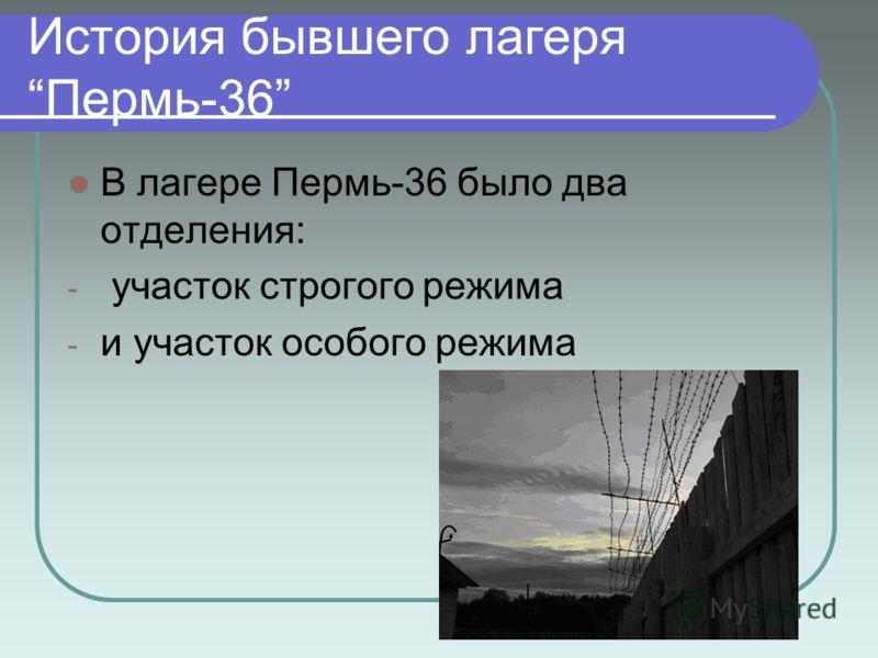 История бывшего лагеря Пермь-36 В лагере Пермь-36 было два отделения: - участок строгого режима - и участок особого режима