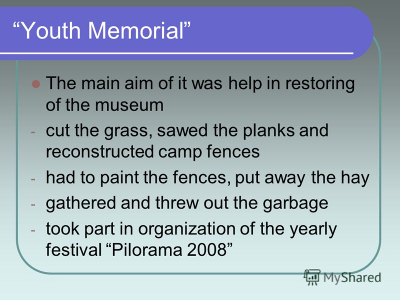 Youth Memorial The main aim of it was help in restoring of the museum - cut the grass, sawed the planks and reconstructed camp fences - had to paint the fences, put away the hay - gathered and threw out the garbage - took part in organization of the