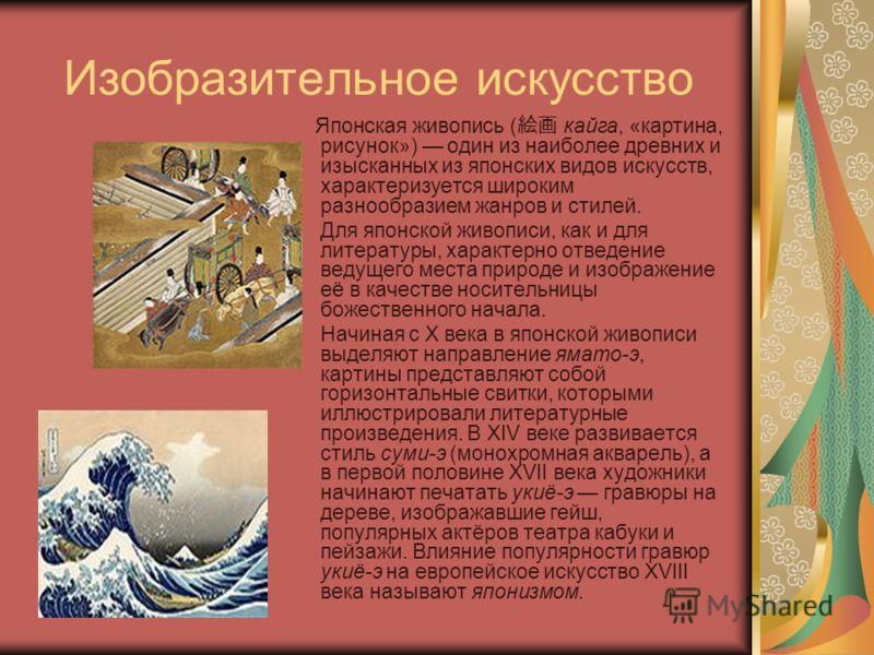 Изобразительное искусство Японская живопись ( кайга, «картина, рисунок») один из наиболее древних и изысканных из японских видов искусств, характеризуется широким разнообразием жанров и стилей. Для японской живописи, как и для литературы, характерно