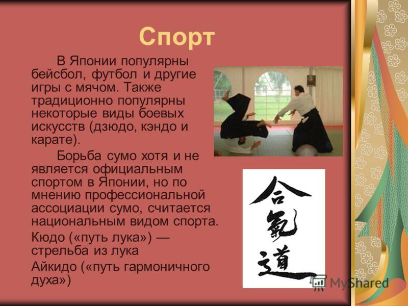 Спорт В Японии популярны бейсбол, футбол и другие игры с мячом. Также традиционно популярны некоторые виды боевых искусств (дзюдо, кэндо и карате). Борьба сумо хотя и не является официальным спортом в Японии, но по мнению профессиональной ассоциации
