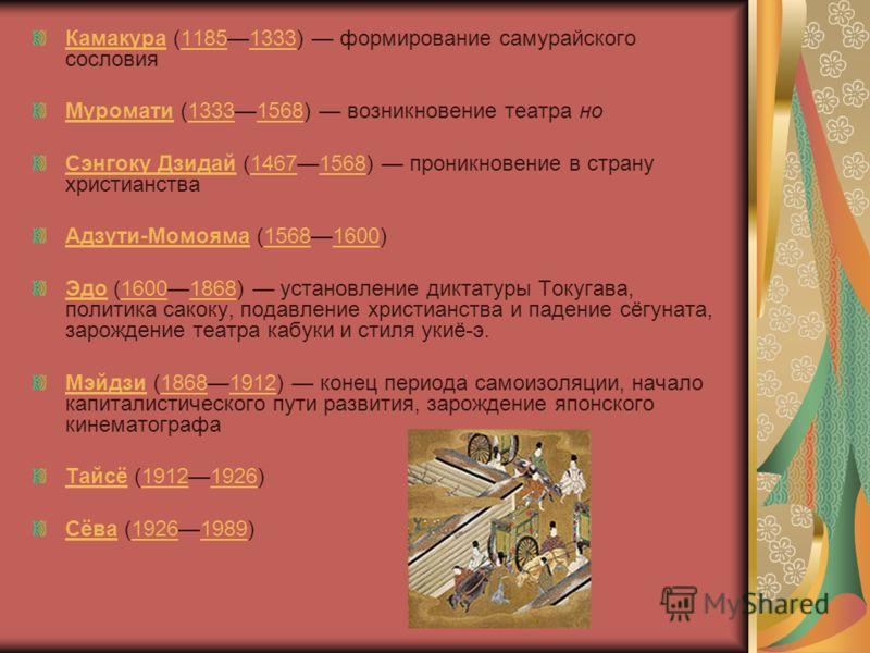 КамакураКамакура (11851333) формирование самурайского сословия11851333 МуроматиМуромати (13331568) возникновение театра но13331568 Сэнгоку ДзидайСэнгоку Дзидай (14671568) проникновение в страну христианства14671568 Адзути-МомоямаАдзути-Момояма (15681