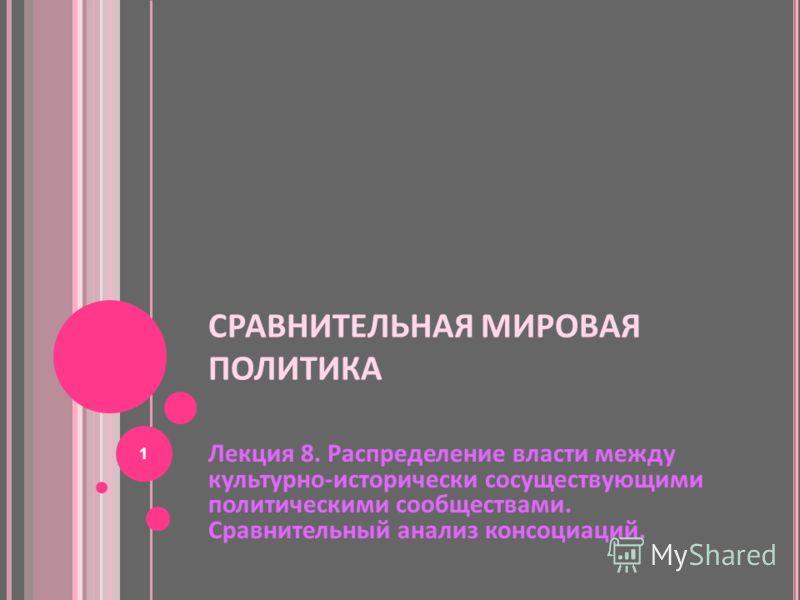 СРАВНИТЕЛЬНАЯ МИРОВАЯ ПОЛИТИКА Лекция 8. Распределение власти между культурно-исторически сосуществующими политическими сообществами. Сравнительный анализ консоциаций. 1