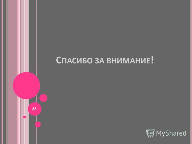 С ПАСИБО ЗА ВНИМАНИЕ ! 33