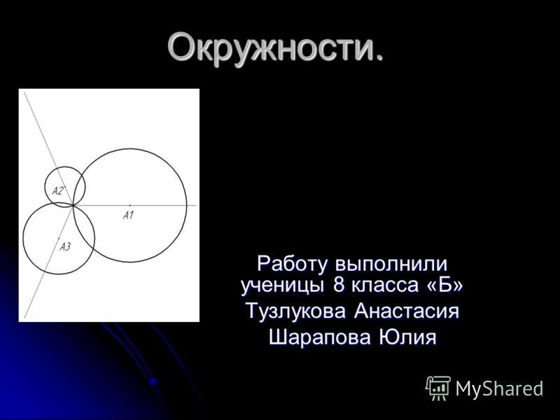 Окружности. Работу выполнили ученицы 8 класса «Б» Тузлукова Анастасия Шарапова Юлия
