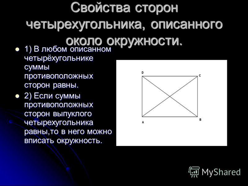 Свойства сторон четырехугольника, описанного около окружности. 1) В любом описанном четырёхугольнике суммы противоположных сторон равны. 1) В любом описанном четырёхугольнике суммы противоположных сторон равны. 2) Если суммы противоположных сторон вы