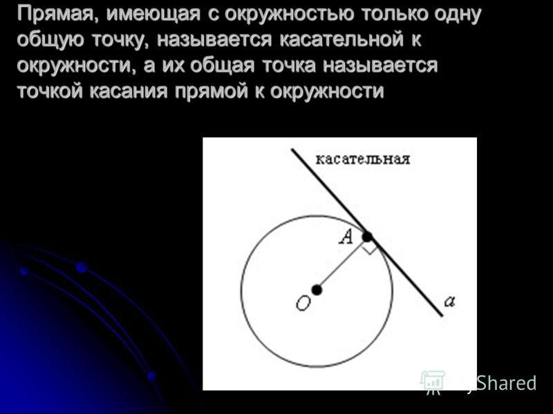 Прямая, имеющая с окружностью только одну общую точку, называется касательной к окружности, а их общая точка называется точкой касания прямой к окружности