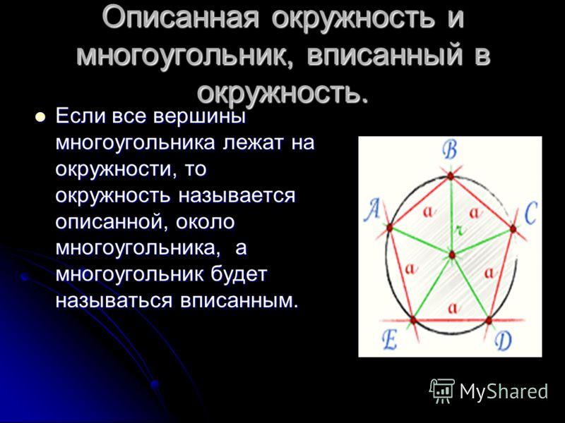 Описанная окружность и многоугольник, вписанный в окружность. Если все вершины многоугольника лежат на окружности, то окружность называется описанной, около многоугольника, а многоугольник будет называться вписанным. Если все вершины многоугольника л