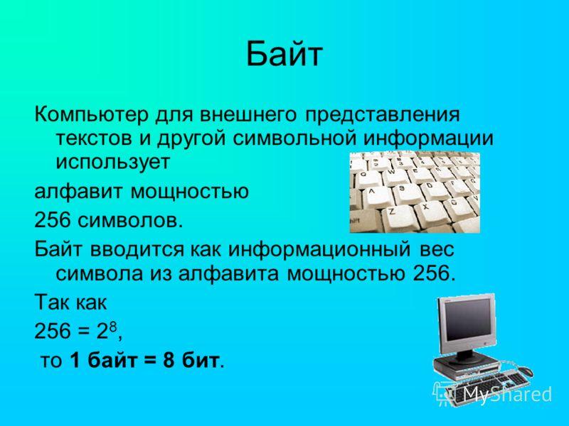 Байт Компьютер для внешнего представления текстов и другой символьной информации использует алфавит мощностью 256 символов. Байт вводится как информационный вес символа из алфавита мощностью 256. Так как 256 = 2 8, то 1 байт = 8 бит.
