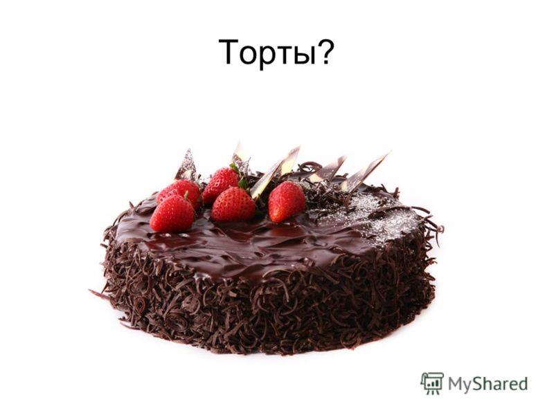 Торты?