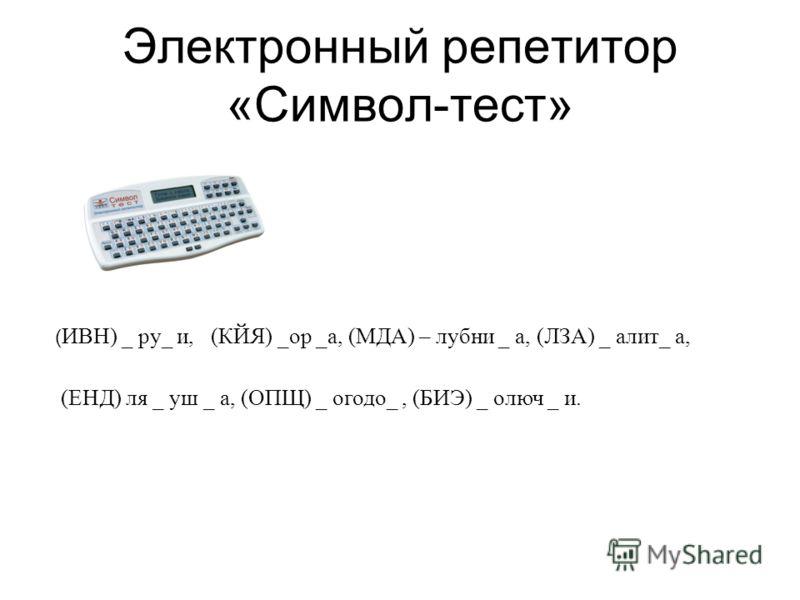 Электронный репетитор «Символ-тест» ( ИВН) _ ру_ и, (КЙЯ) _ор _а, (МДА) – лубни _ а, (ЛЗА) _ алит_ а, (ЕНД) ля _ уш _ а, (ОПЩ) _ огодо_, (БИЭ) _ олюч _ и.