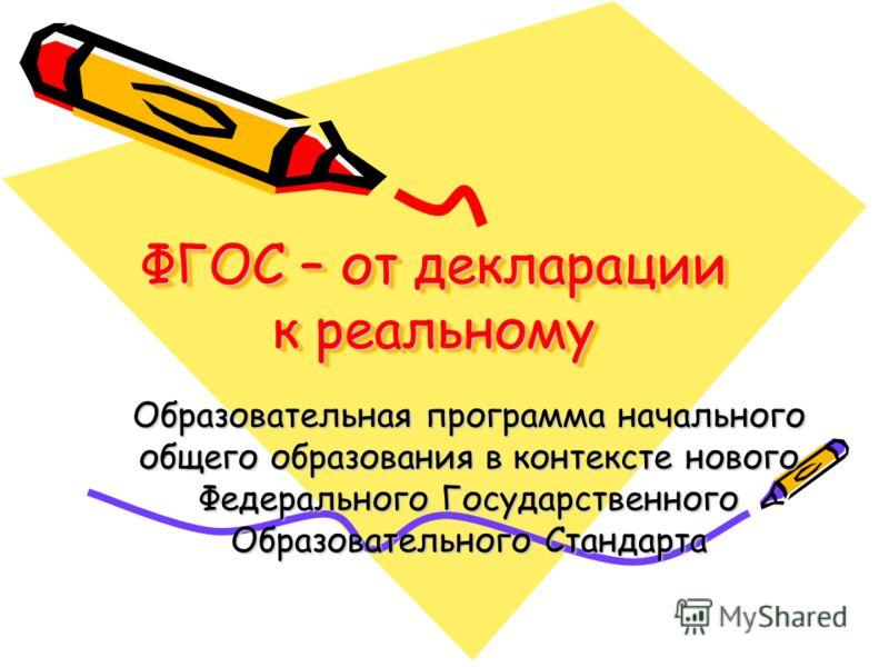 ФГОС – от декларации к реальному Образовательная программа начального общего образования в контексте нового Федерального Государственного Образовательного Стандарта