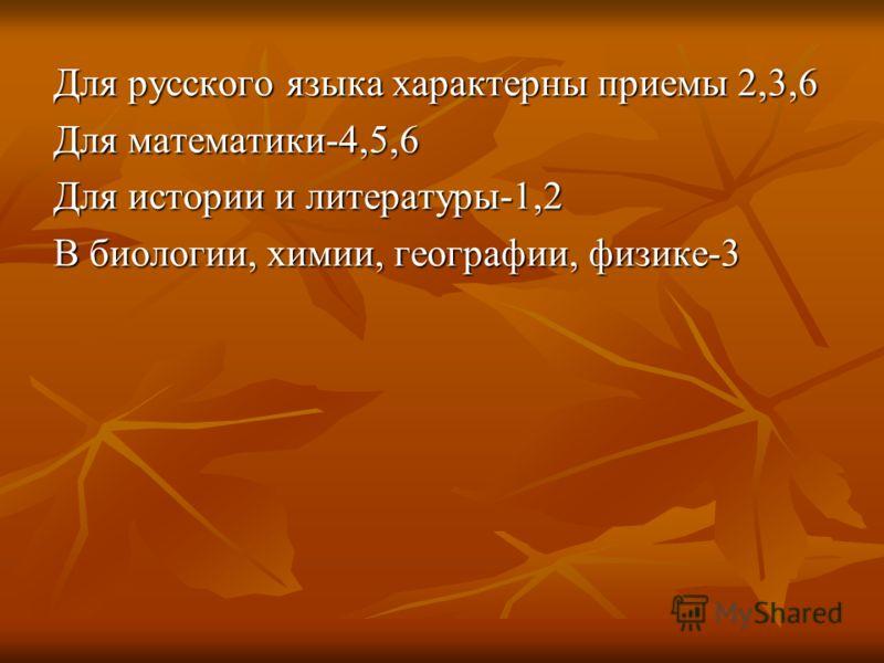 Для русского языка характерны приемы 2,3,6 Для математики-4,5,6 Для истории и литературы-1,2 В биологии, химии, географии, физике-3
