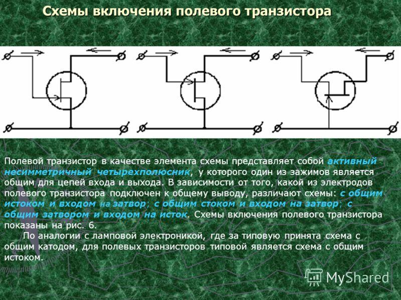 Схемы включения полевого транзистора Полевой транзистор в качестве элемента схемы представляет собой активный несимметричный четырехполюсник, у которого один из зажимов является общим для цепей входа и выхода. В зависимости от того, какой из электрод