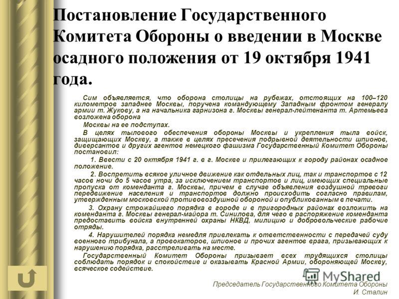 Постановление Государственного Комитета Обороны о введении в Москве осадного положения от 19 октября 1941 года. Сим объявляется, что оборона столицы на рубежах, отстоящих на 100–120 километров западнее Москвы, поручена командующему Западным фронтом г