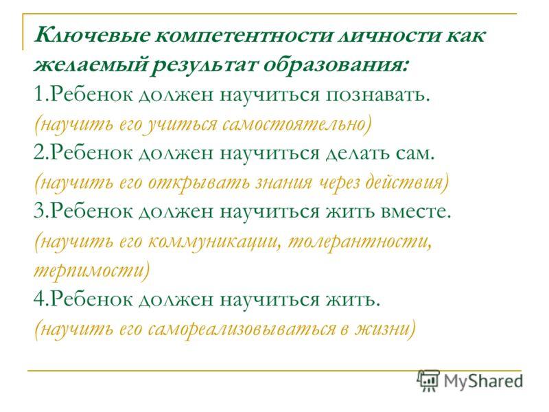 Ключевые компетентности личности как желаемый результат образования: 1.Ребенок должен научиться познавать. (научить его учиться самостоятельно) 2.Ребенок должен научиться делать сам. (научить его открывать знания через действия) 3.Ребенок должен науч