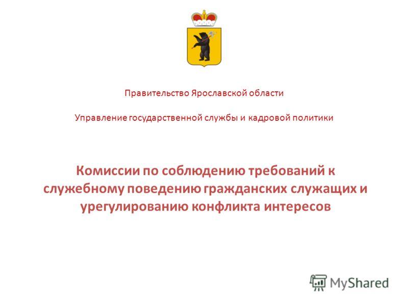 Правительство Ярославской области Управление государственной службы и кадровой политики Комиссии по соблюдению требований к служебному поведению гражданских служащих и урегулированию конфликта интересов
