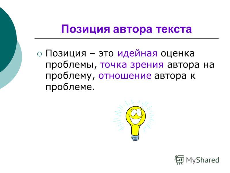 Позиция автора текста Позиция – это идейная оценка проблемы, точка зрения автора на проблему, отношение автора к проблеме.