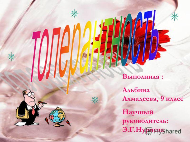 Выполнила : Альбина Ахмадеева, 9 класс Научный руководитель: Э.Г.Нуриева