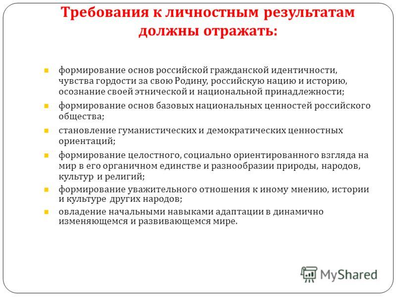 Требования к личностным результатам должны отражать: формирование основ российской гражданской идентичности, чувства гордости за свою Родину, российскую нацию и историю, осознание своей этнической и национальной принадлежности; формирование основ баз