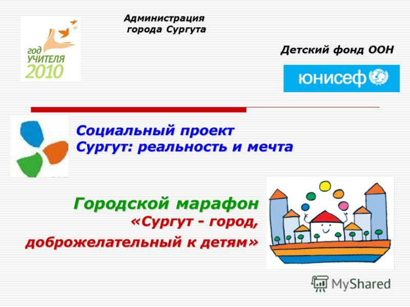 Городской марафон «Сургут - город, доброжелательный к детям» Администрация города Сургута города Сургута Детский фонд ООН Социальный проект Сургут: реальность и мечта
