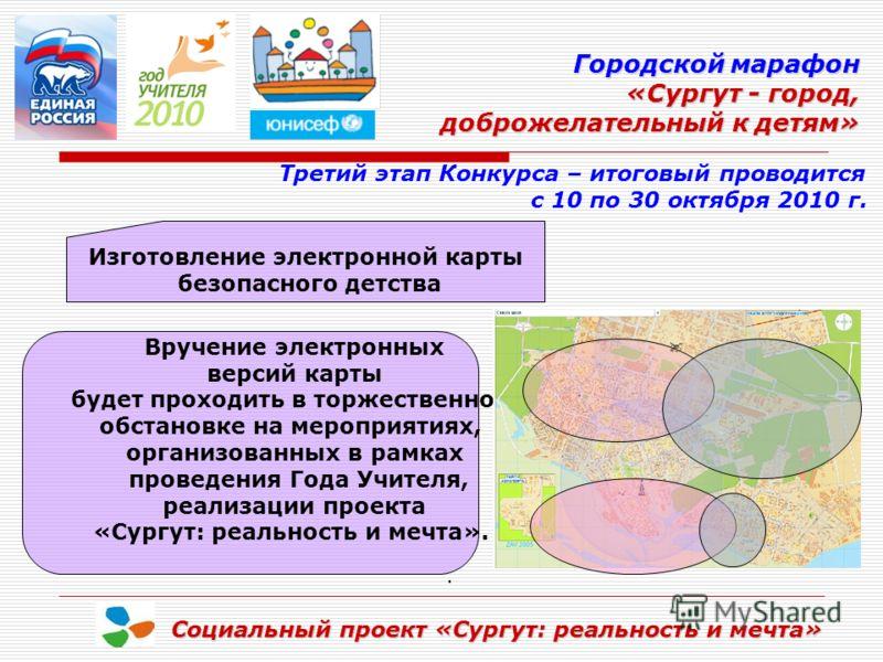 Городской марафон «Сургут - город, доброжелательный к детям» доброжелательный к детям» Социальный проект «Сургут: реальность и мечта». Третий этап Конкурса – итоговый проводится с 10 по 30 октября 2010 г. Изготовление электронной карты безопасного де