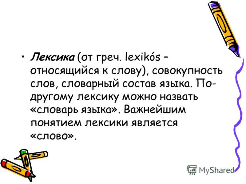 Лексика (от греч. lexikós – относящийся к слову), совокупность слов, словарный состав языка. По- другому лексику можно назвать «словарь языка». Важнейшим понятием лексики является «слово».