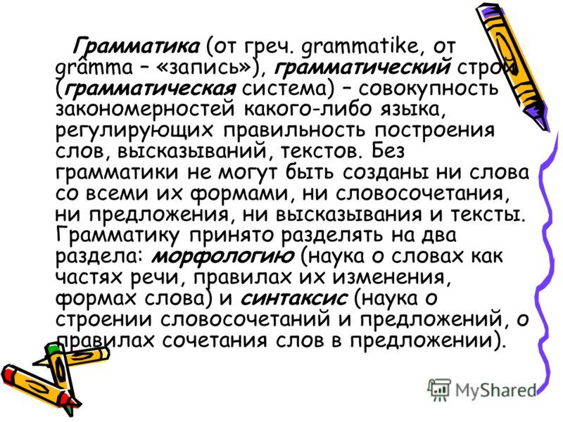 Грамматика (от греч. grammatike, от grâmma – «запись»), грамматический строй (грамматическая система) – совокупность закономерностей какого-либо языка, регулирующих правильность построения слов, высказываний, текстов. Без грамматики не могут быть соз