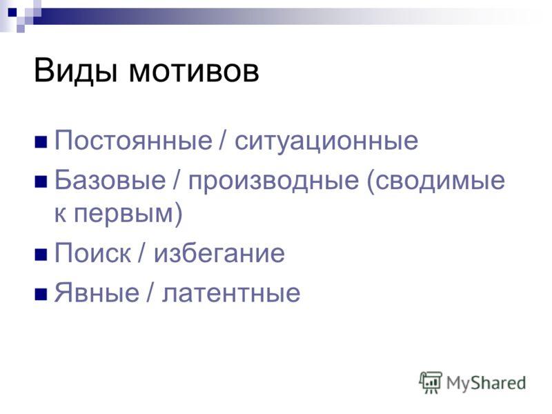 Виды мотивов Постоянные / ситуационные Базовые / производные (сводимые к первым) Поиск / избегание Явные / латентные