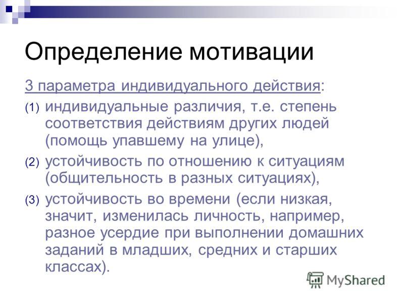 Определение мотивации 3 параметра индивидуального действия: (1) индивидуальные различия, т.е. степень соответствия действиям других людей (помощь упавшему на улице), (2) устойчивость по отношению к ситуациям (общительность в разных ситуациях), (3) ус