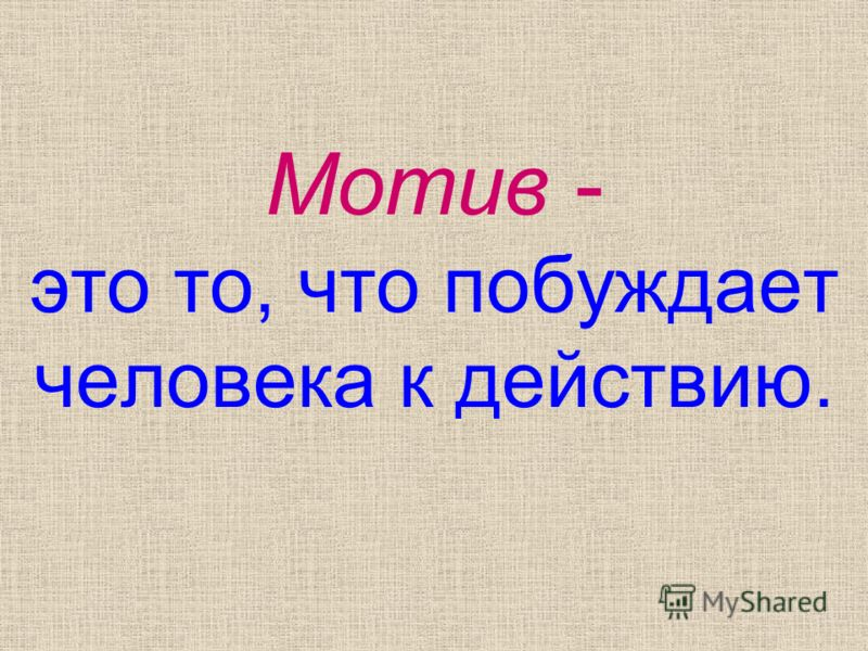 Мотив - это то, что побуждает человека к действию.